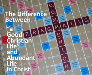 Pragmatic Communion The Difference Between a Good Christian Life and Abundant Life in Christ
